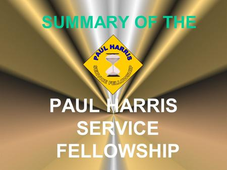 SUMMARY OF THE PAUL HARRIS SERVICE FELLOWSHIP. Key Purpose of Program To cultivate, reinforce and promote a culture of volunteerism and service through.
