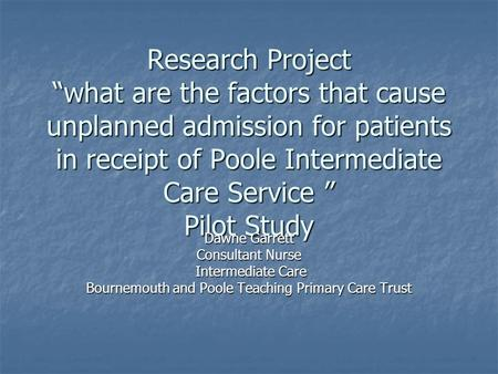 "Research Project ""what are the factors that cause unplanned admission for patients in receipt of Poole Intermediate Care Service "" Pilot Study Dawne Garrett."