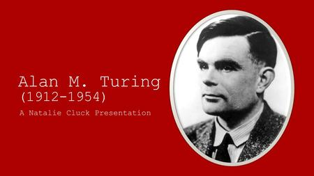 Alan M. Turing (1912-1954) A Natalie Cluck Presentation.