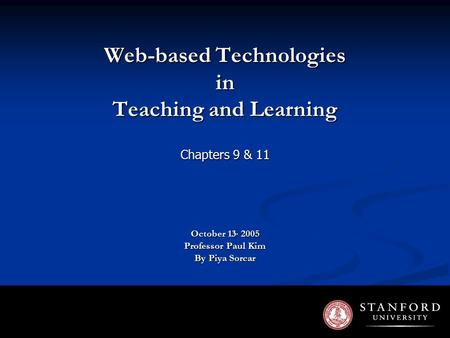 Web-based Technologies in Teaching and Learning Chapters 9 & 11 October 13, 2005 Professor Paul Kim By Piya Sorcar.