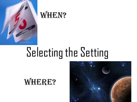 Selecting the Setting When? Where?. All stories have a setting. The setting tells…. when & where the story happens.