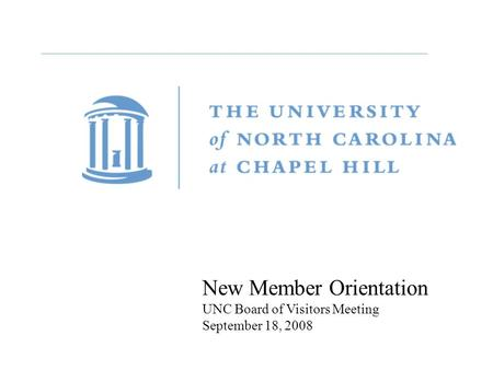 New Member Orientation UNC Board of Visitors Meeting September 18, 2008.