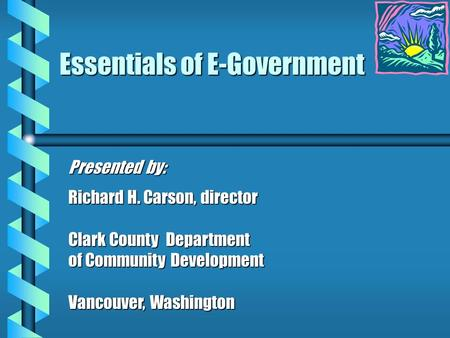 Essentials of E-Government Presented by: Richard H. Carson, director Clark County Department of Community Development Vancouver, Washington.
