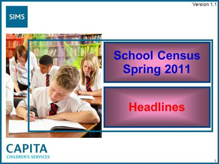 School Census Spring 2011 Headlines 1 Version 1.1.