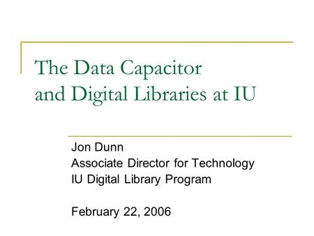 The Data Capacitor and Digital Libraries at IU Jon Dunn Associate Director for Technology IU Digital Library Program February 22, 2006.