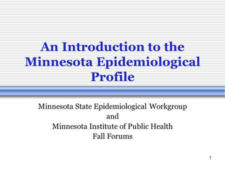 1 An Introduction to the Minnesota Epidemiological Profile Minnesota State Epidemiological Workgroup and Minnesota Institute of Public Health Fall Forums.