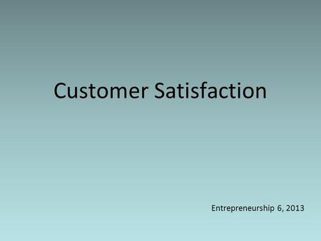 Customer Satisfaction Entrepreneurship 6, 2013. Class Objectives 1.Students are aware how customer satisfaction plays a role in business sustainability.