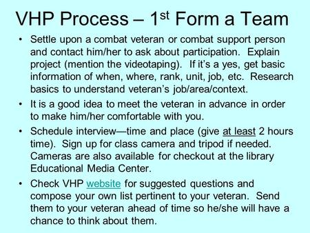 VHP Process – 1 st Form a Team Settle upon a combat veteran or combat support person and contact him/her to ask about participation. Explain project (mention.