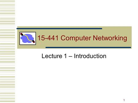 15-441 Computer Networking Lecture 1 – Introduction 1.