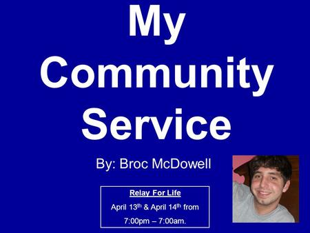 My Community Service By: Broc McDowell Relay For Life April 13 th & April 14 th from 7:00pm – 7:00am.