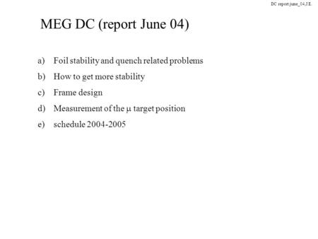 MEG DC (report June 04) DC report june_04,J.E. a)Foil stability and quench related problems b)How to get more stability c)Frame design d)Measurement of.