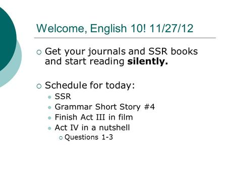 Welcome, English 10! 11/27/12  Get your journals and SSR books and start reading silently.  Schedule for today: SSR Grammar Short Story #4 Finish Act.