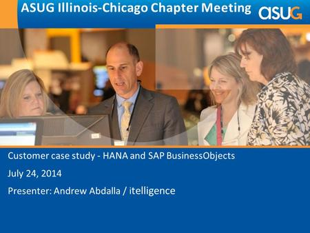 Customer case study - HANA and SAP BusinessObjects July 24, 2014 Presenter: Andrew Abdalla / i telligence ASUG Illinois-Chicago Chapter Meeting.