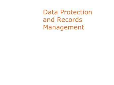 Data Protection and Records Management. Key Responsibilities - Record Management Keep Information Accurate Disclose only if compatible with purpose for.