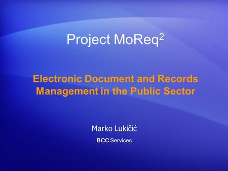 Project MoReq 2 Electronic Document and Records Management in the Public Sector Marko Lukičić BCC Services.