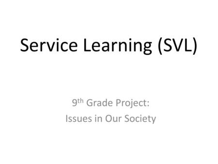 Service Learning (SVL) 9 th Grade Project: Issues in Our Society.