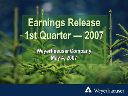 New York City DTP/3065 2007 Q1.ppt 05/04/07 1 Earnings Release 1st Quarter — 2007 Weyerhaeuser Company May 4, 2007 Earnings Release 1st Quarter — 2007.