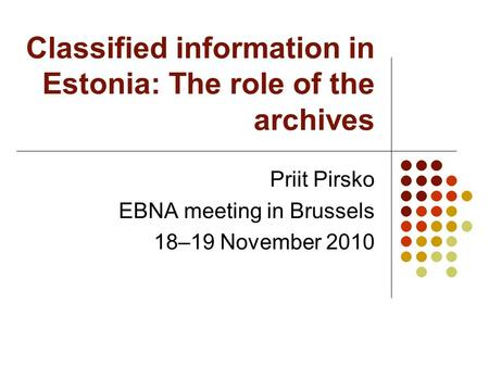 Classified information in Estonia: The role of the archives Priit Pirsko EBNA meeting in Brussels 18–19 November 2010.