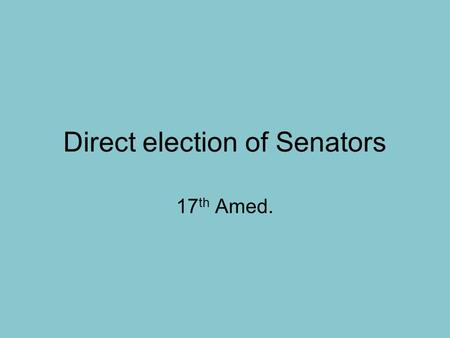 Direct election of Senators 17 th Amed.. The right to vote cannot be denied because of sex 19 th Amend.