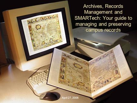 Archives, Records Management and SMARTech: Your guide to managing and preserving campus records April 27, 2006.