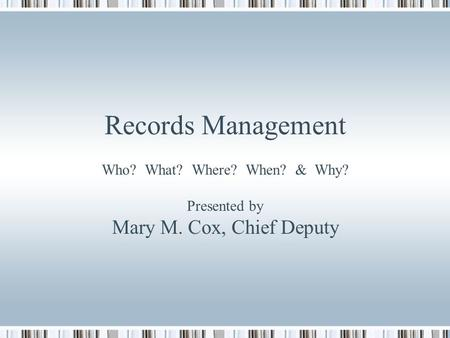 Records Management Who? What? Where? When? & Why? Presented by Mary M. Cox, Chief Deputy.