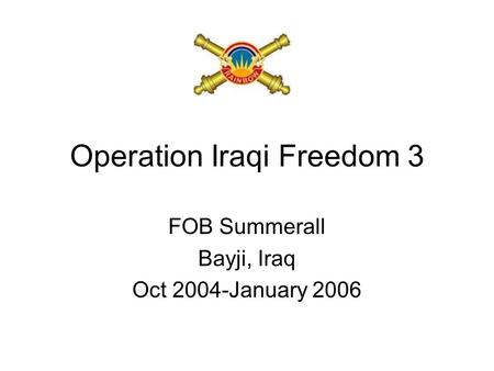 Operation Iraqi Freedom 3 FOB Summerall Bayji, Iraq Oct 2004-January 2006.