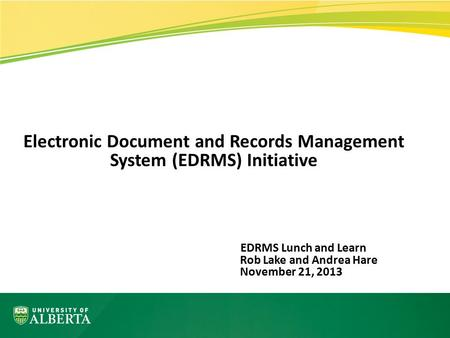 Electronic Document and Records Management System (EDRMS) Initiative EDRMS Lunch and Learn Rob Lake and Andrea Hare November 21, 2013.