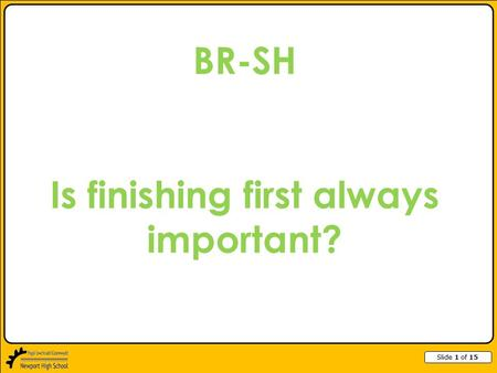 Slide 1 of 15 BR-SH Is finishing first always important?