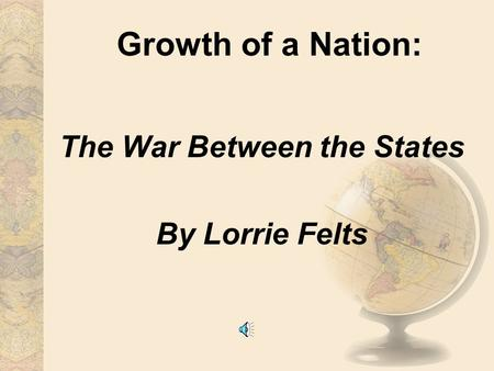 Growth of a Nation: The War Between the States By Lorrie Felts.