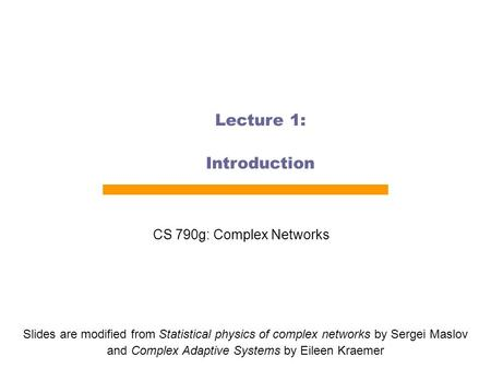 Lecture 1: Introduction CS 790g: Complex Networks Slides are modified from Statistical physics of complex networks by Sergei Maslov and Complex Adaptive.