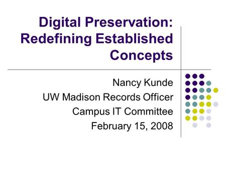 Digital Preservation: Redefining Established Concepts Nancy Kunde UW Madison Records Officer Campus IT Committee February 15, 2008.