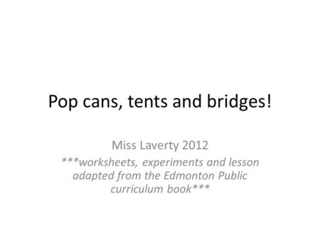 Pop cans, tents and bridges! Miss Laverty 2012 ***worksheets, experiments and lesson adapted from the Edmonton Public curriculum book***