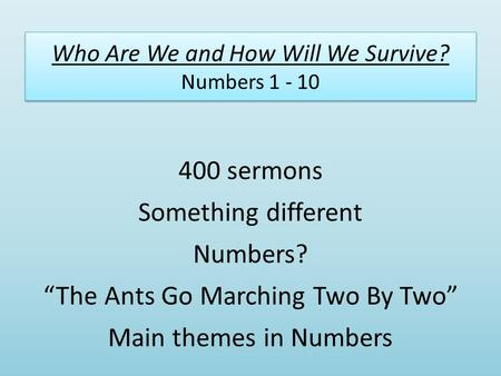 "Who Are We and How Will We Survive? Numbers 1 - 10 400 sermons Something different Numbers? ""The Ants Go Marching Two By Two"" Main themes in Numbers."