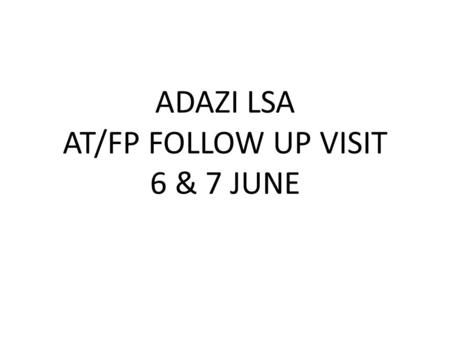 ADAZI LSA AT/FP FOLLOW UP VISIT 6 & 7 JUNE. ADAZI LSA AT/FP ISSUES NOTED ON 2 JUNE: BOXES AND DEBRI ON ROAD TO LSA – POTENTIAL IED PLACEMENT MULTIPLE.