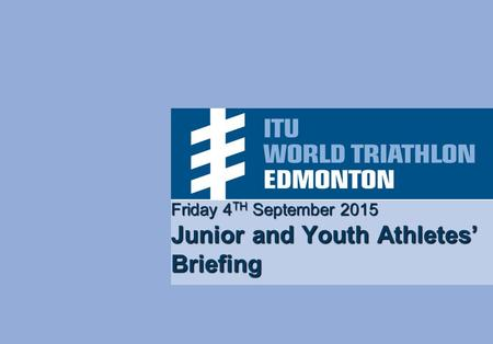 Friday 4 TH September 2015 Junior and Youth Athletes' Briefing.
