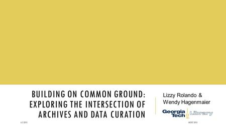 BUILDING ON COMMON GROUND: EXPLORING THE INTERSECTION OF ARCHIVES AND DATA CURATION Lizzy Rolando & Wendy Hagenmaier 6/3/2015IASSIST 2015.