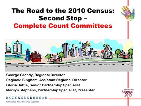 The Road to the 2010 Census: Second Stop – Complete Count Committees George Grandy, Regional Director Reginald Bingham, Assistant Regional Director Gloria.