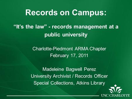 "Records on Campus: ""It's the law"" - records management at a public university Charlotte-Piedmont ARMA Chapter February 17, 2011 Madeleine Bagwell Perez."