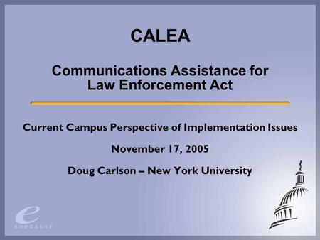CALEA Communications Assistance for Law Enforcement Act Current Campus Perspective of Implementation Issues November 17, 2005 Doug Carlson – New York University.