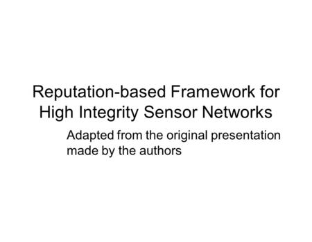 Adapted from the original presentation made by the authors Reputation-based Framework for High Integrity Sensor Networks.