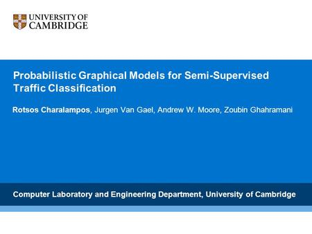 Probabilistic Graphical Models for Semi-Supervised Traffic Classification Rotsos Charalampos, Jurgen Van Gael, Andrew W. Moore, Zoubin Ghahramani Computer.