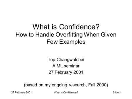 27 February 2001What is Confidence?Slide 1 What is Confidence? How to Handle Overfitting When Given Few Examples Top Changwatchai AIML seminar 27 February.