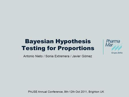 Bayesian Hypothesis Testing for Proportions Antonio Nieto / Sonia Extremera / Javier Gómez PhUSE Annual Conference, 9th-12th Oct 2011, Brighton UK.