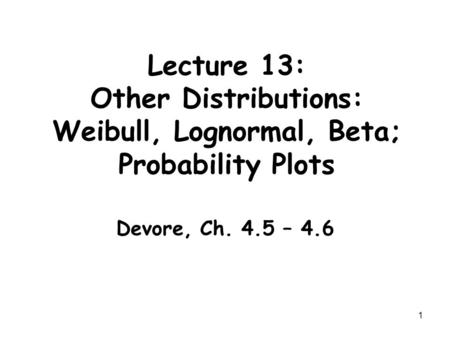 1 Lecture 13: Other Distributions: Weibull, Lognormal, Beta; Probability Plots Devore, Ch. 4.5 – 4.6.