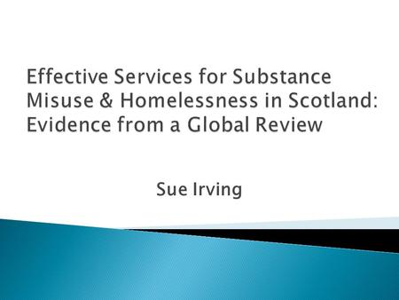 Sue Irving. Remit  To develop and recommend a set of appropriate and adequate integrated approaches for working with substance misusers, i.e. problematic.