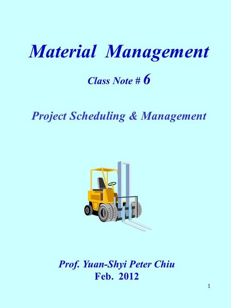1 Material Management Class Note # 6 Project Scheduling & Management Prof. Yuan-Shyi Peter Chiu Feb. 2012.