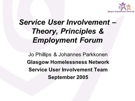 Service User Involvement – Theory, Principles & Employment Forum Jo Phillips & Johannes Parkkonen Glasgow Homelessness Network Service User Involvement.