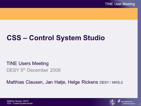 Matthias Clausen, DESY CSS – Control System Studio TINE User Meeting 1 CSS – Control System Studio TINE Users Meeting DESY 5 th December 2008 Matthias.