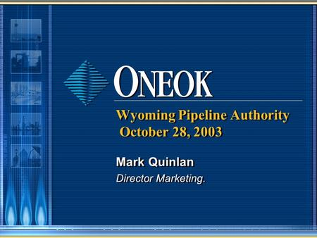 Wyoming Pipeline Authority October 28, 2003 Mark Quinlan Director Marketing. Mark Quinlan Director Marketing.