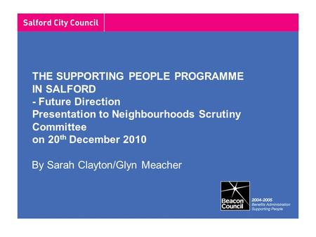 THE SUPPORTING PEOPLE PROGRAMME IN SALFORD - Future Direction Presentation to Neighbourhoods Scrutiny Committee on 20 th December 2010 By Sarah Clayton/Glyn.